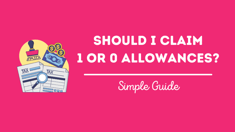 Should I Claim 1 or 0 Allowances on my W4 (W-4) for Taxes?